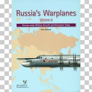 Russia's Warplanes: Russian-made Military Aircraft And Helicopters Today Soviet Cold War Weaponry: Aircraft PNG